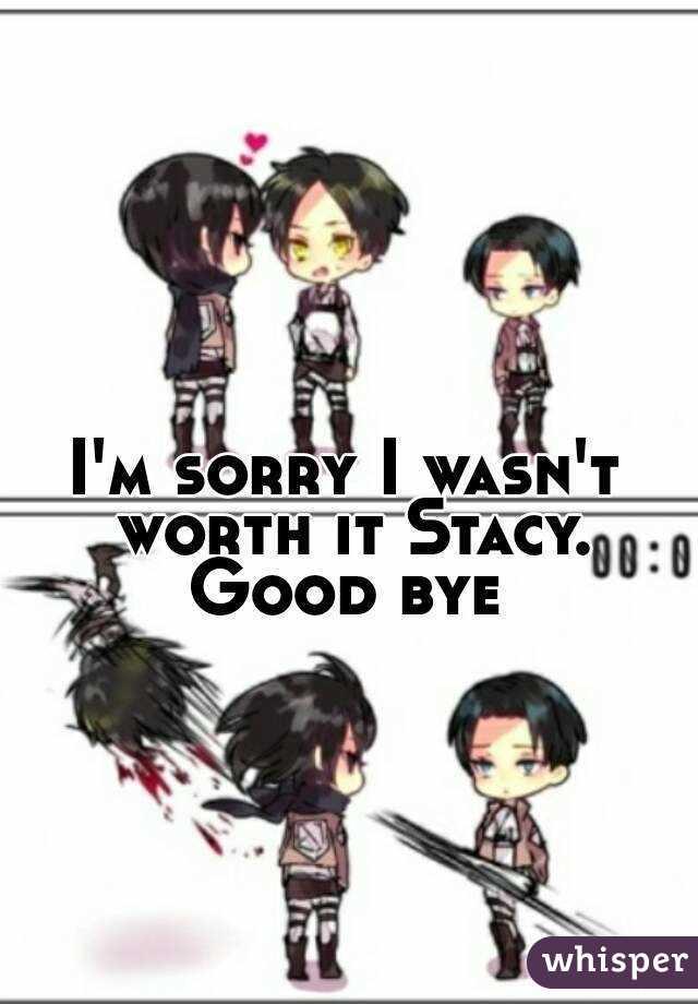 I'm sorry I wasn't worth it Stacy. Good bye