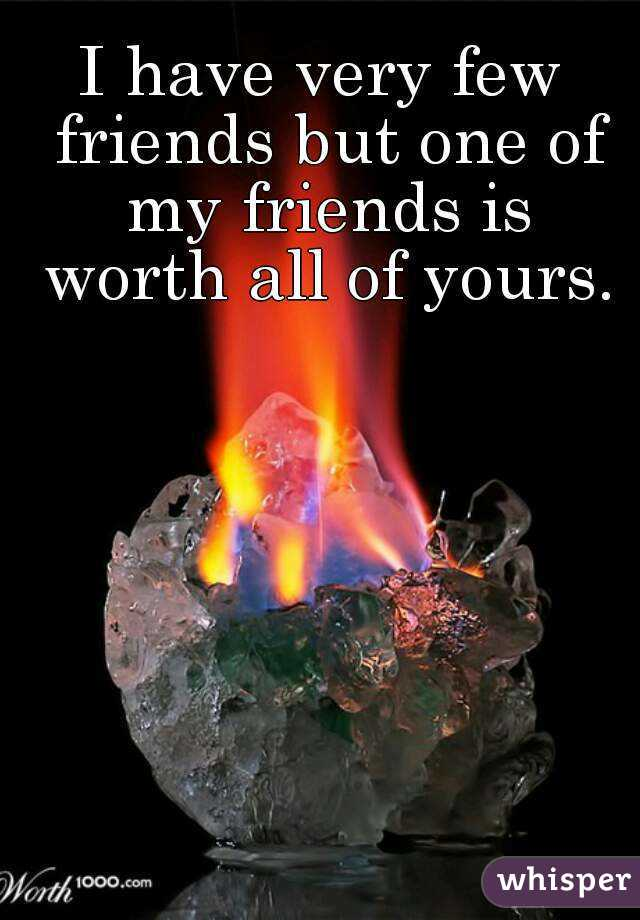 I have very few friends but one of my friends is worth all of yours.