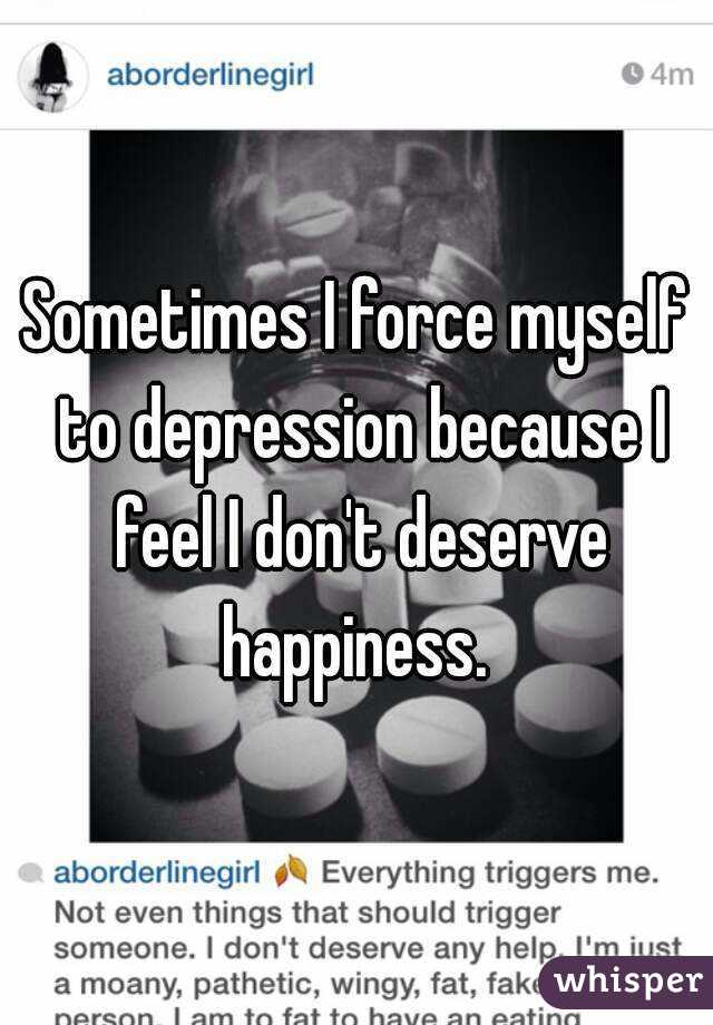 Sometimes I force myself to depression because I feel I don't deserve happiness.