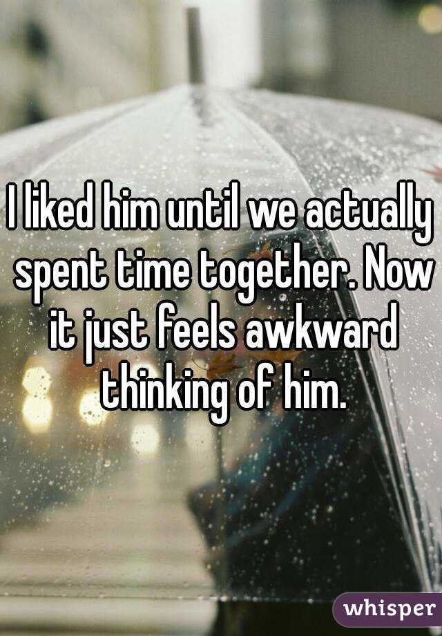 I liked him until we actually spent time together. Now it just feels awkward thinking of him.