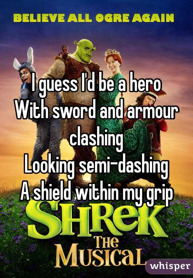 I guess I'd be a hero With sword and armour clashing Looking semi-dashing A shield within my grip