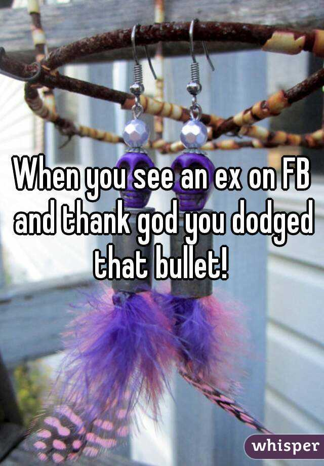 When you see an ex on FB and thank god you dodged that bullet!