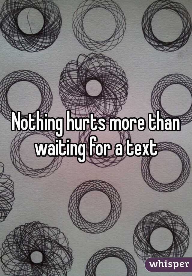 Nothing hurts more than waiting for a text