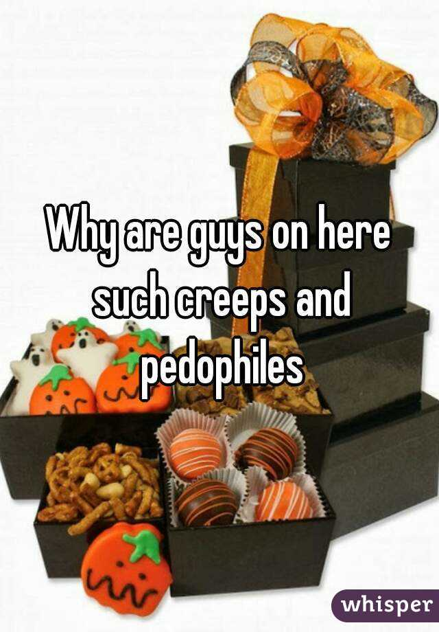 Why are guys on here such creeps and pedophiles