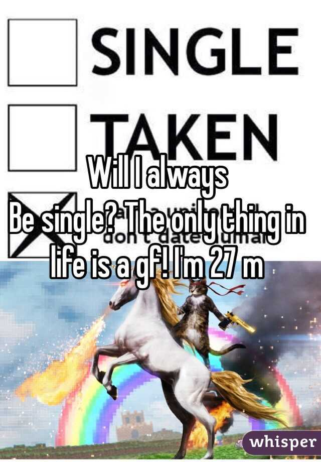 Will I always Be single? The only thing in life is a gf! I'm 27 m