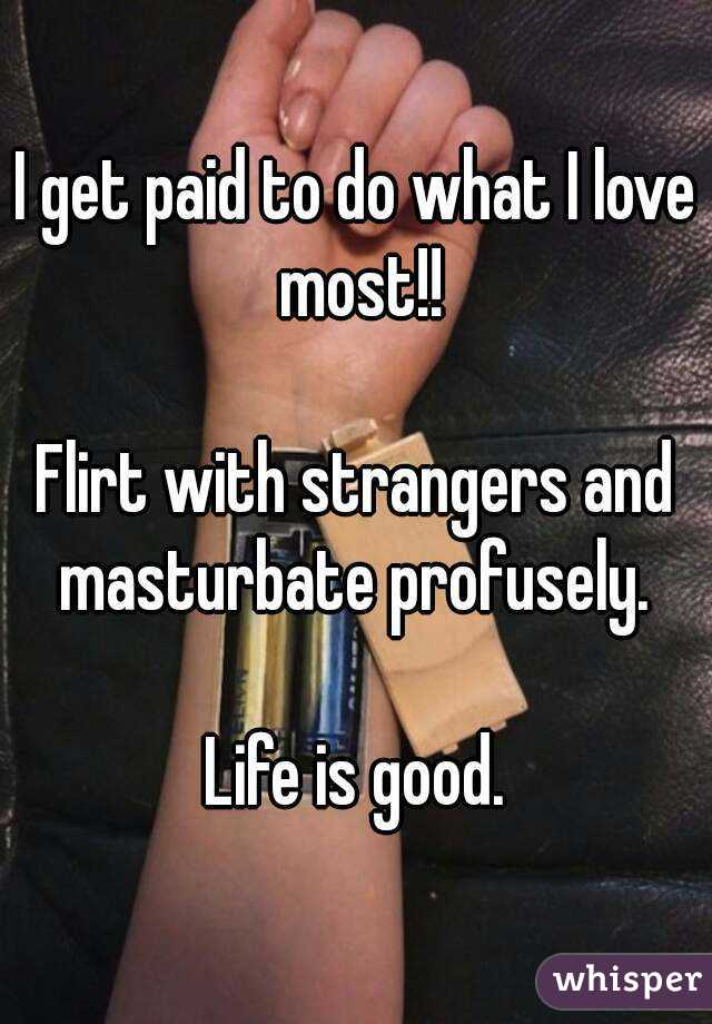 I get paid to do what I love most!!  Flirt with strangers and masturbate profusely.   Life is good.