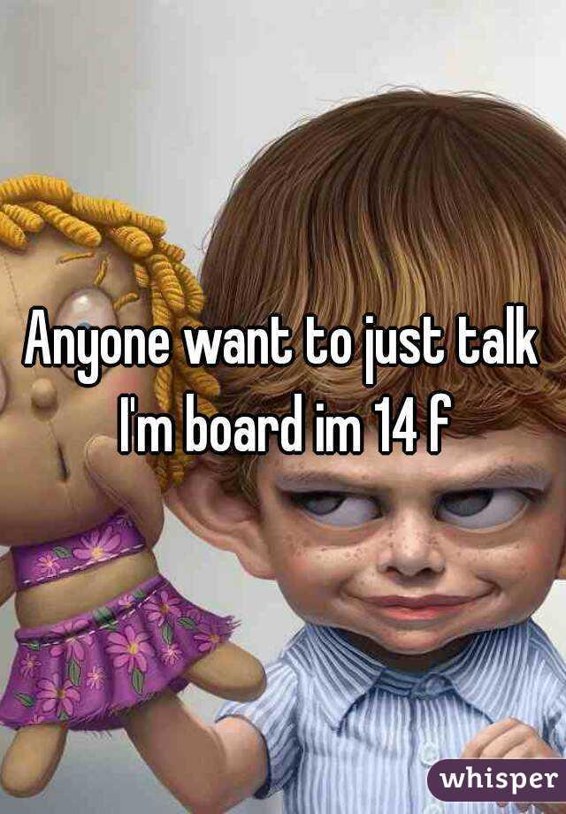 Anyone want to just talk I'm board im 14 f