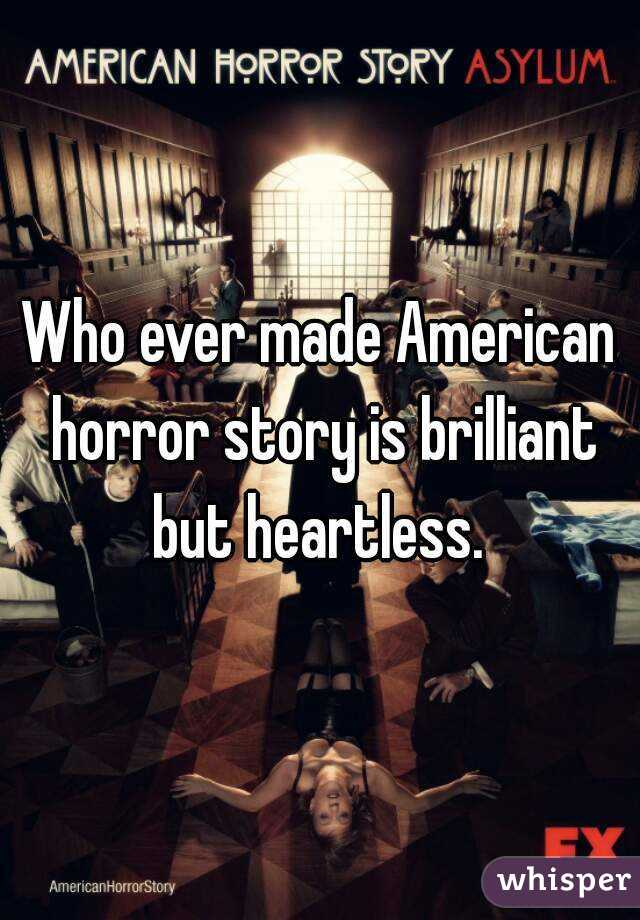Who ever made American horror story is brilliant but heartless.