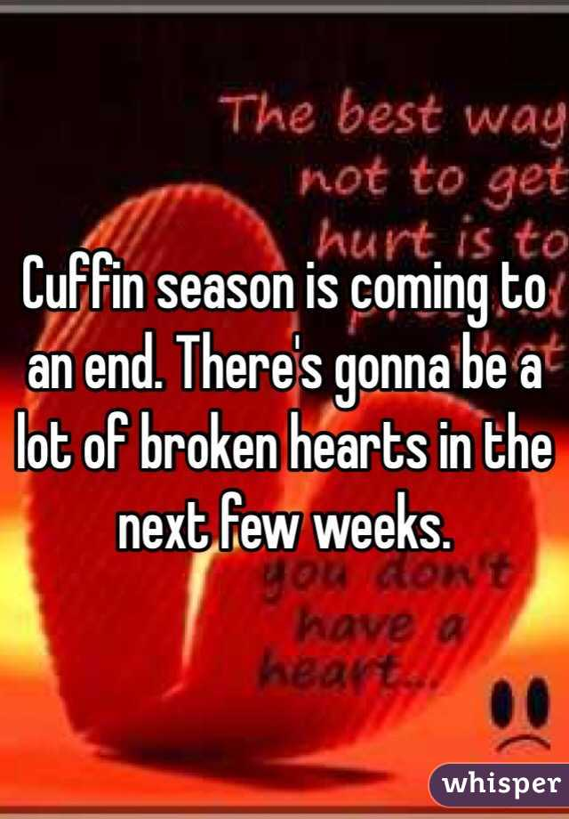 Cuffin season is coming to an end. There's gonna be a lot of broken hearts in the next few weeks.