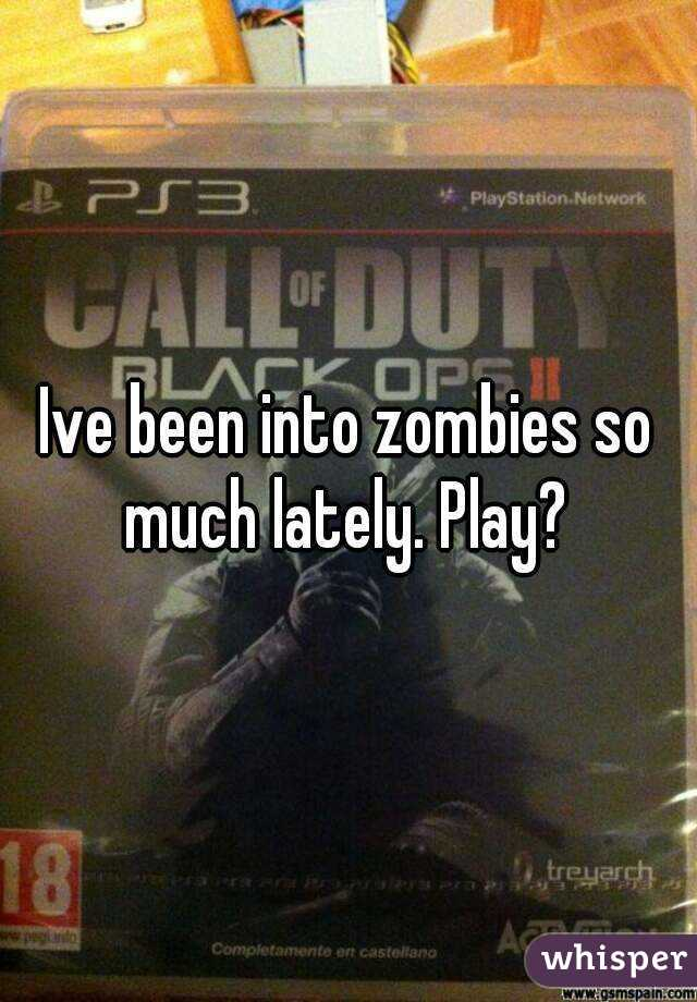Ive been into zombies so much lately. Play?
