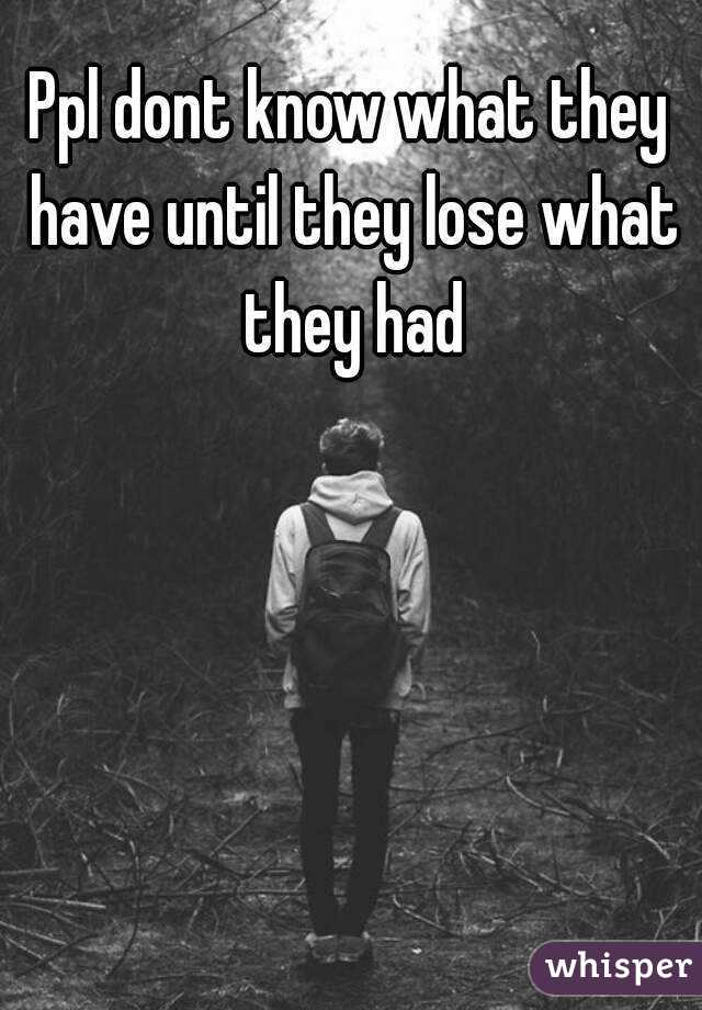 Ppl dont know what they have until they lose what they had