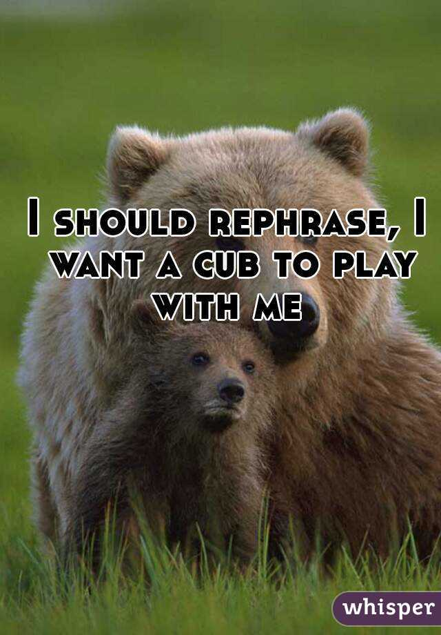 I should rephrase, I want a cub to play with me