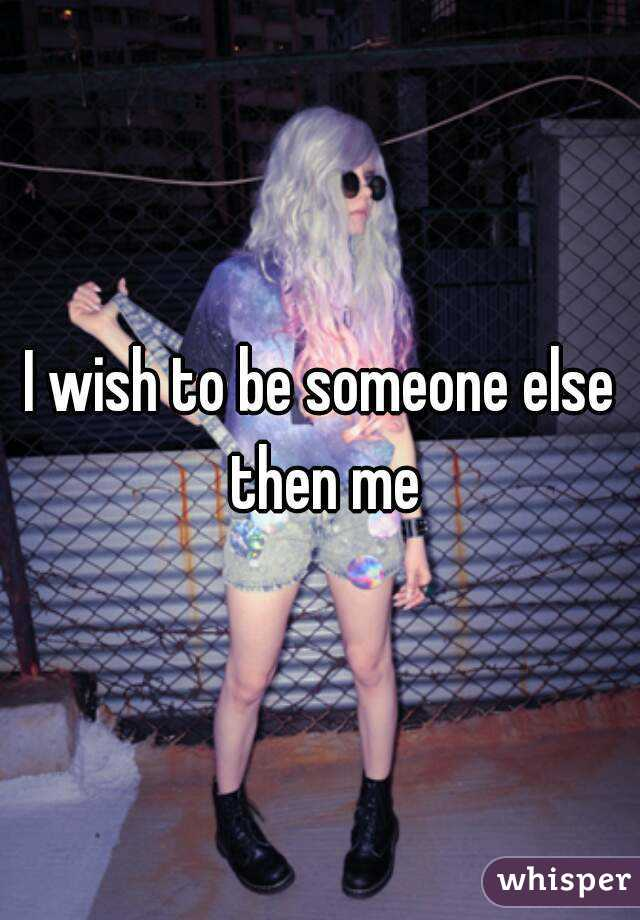 I wish to be someone else then me