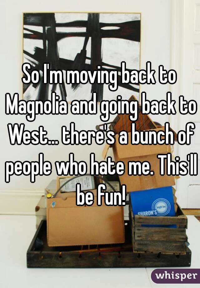 So I'm moving back to Magnolia and going back to West... there's a bunch of people who hate me. This'll be fun!