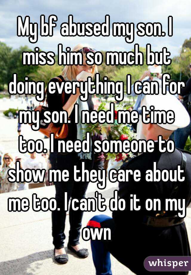 My bf abused my son. I miss him so much but doing everything I can for my son. I need me time too. I need someone to show me they care about me too. I can't do it on my own