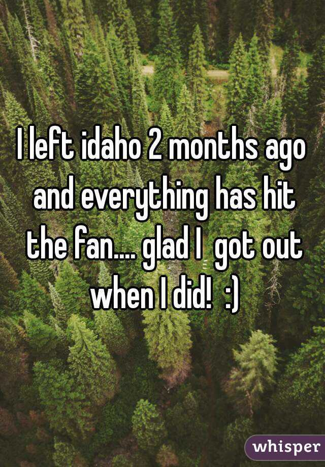 I left idaho 2 months ago and everything has hit the fan.... glad I  got out when I did!  :)