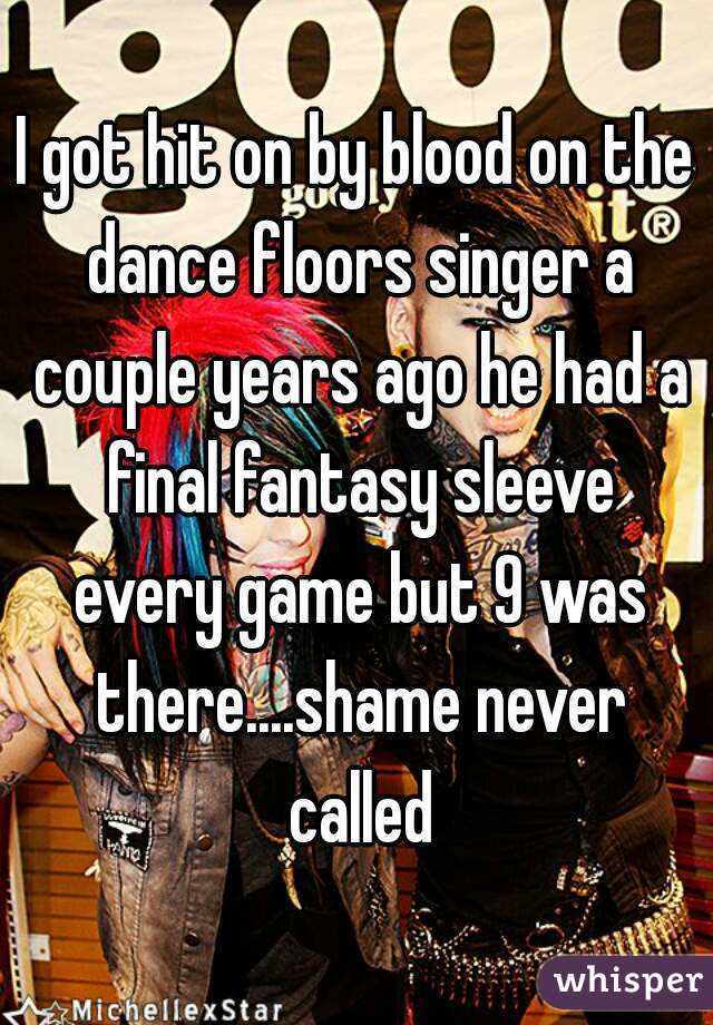 I got hit on by blood on the dance floors singer a couple years ago he had a final fantasy sleeve every game but 9 was there....shame never called
