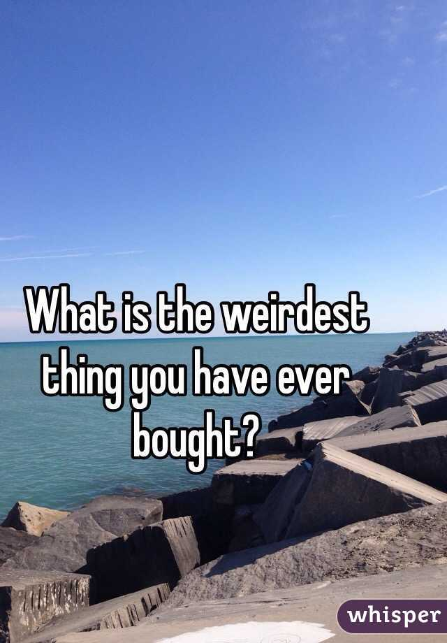 What is the weirdest thing you have ever bought?
