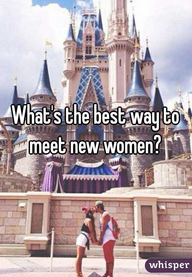 What's the best way to meet new women?