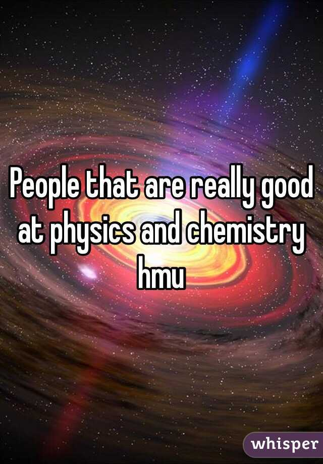 People that are really good at physics and chemistry hmu