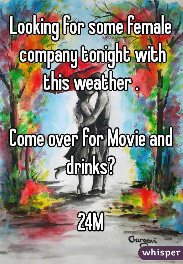 Looking for some female company tonight with this weather .   Come over for Movie and drinks?   24M