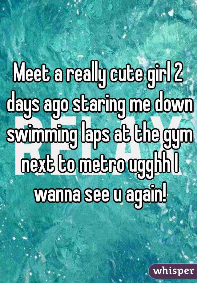 Meet a really cute girl 2 days ago staring me down swimming laps at the gym next to metro ugghh I wanna see u again!