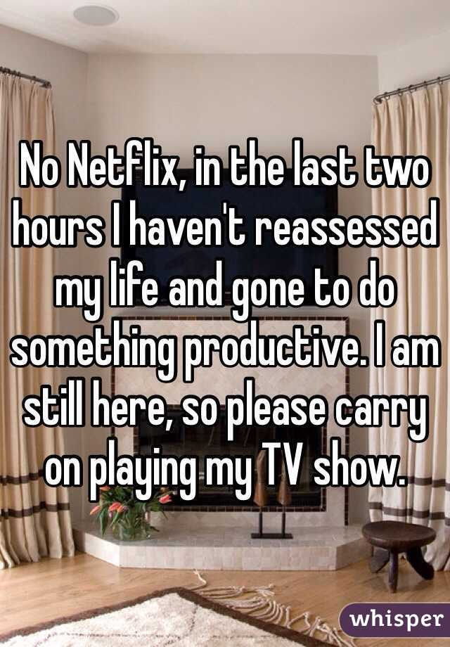 No Netflix, in the last two hours I haven't reassessed my life and gone to do something productive. I am still here, so please carry on playing my TV show.