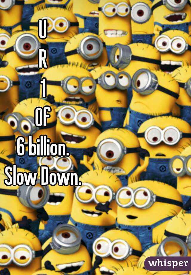 U R 1 Of 6 billion. Slow Down.