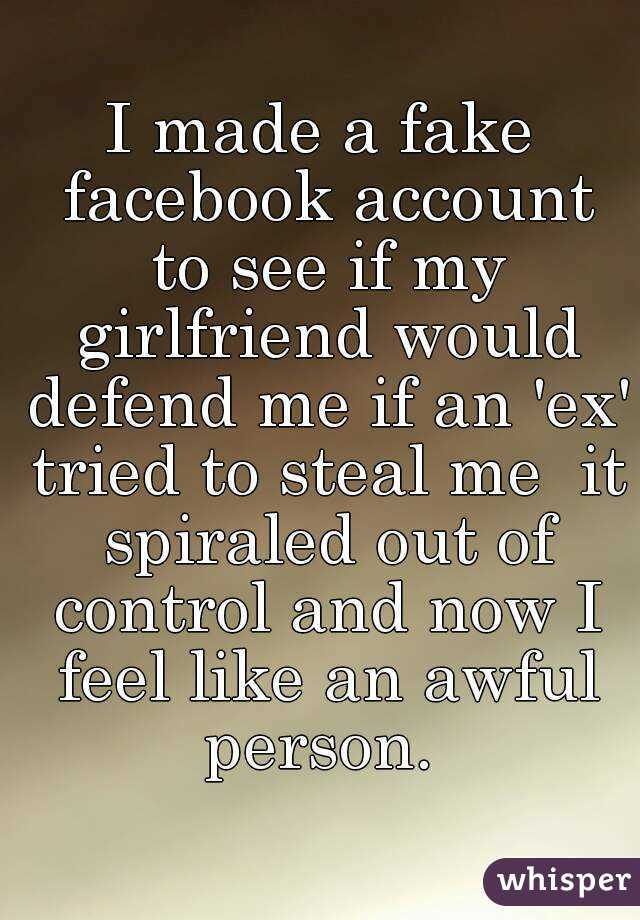 I made a fake facebook account to see if my girlfriend would defend me if an 'ex' tried to steal me  it spiraled out of control and now I feel like an awful person.