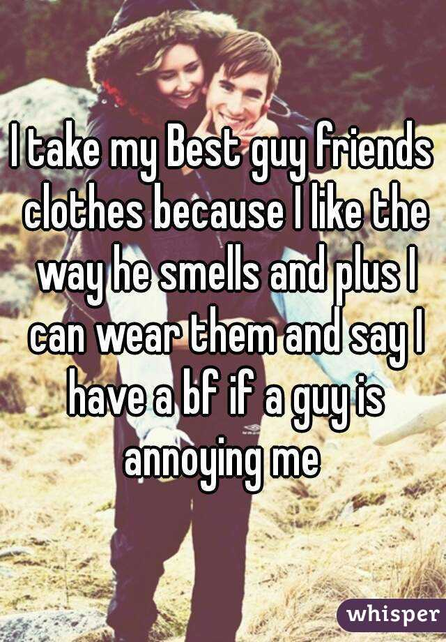 I take my Best guy friends clothes because I like the way he smells and plus I can wear them and say I have a bf if a guy is annoying me