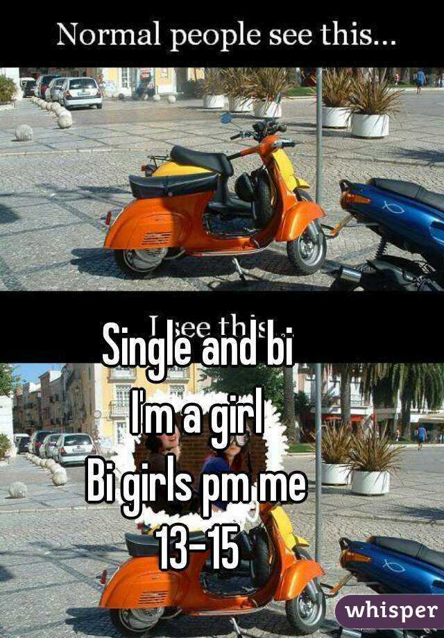 Single and bi I'm a girl Bi girls pm me 13-15