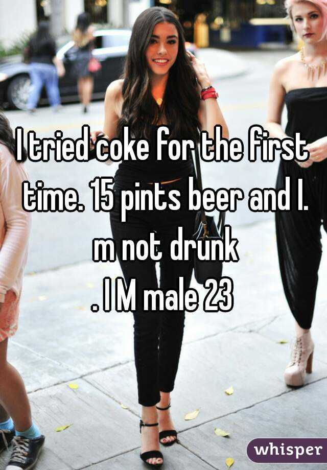I tried coke for the first time. 15 pints beer and I. m not drunk . I M male 23