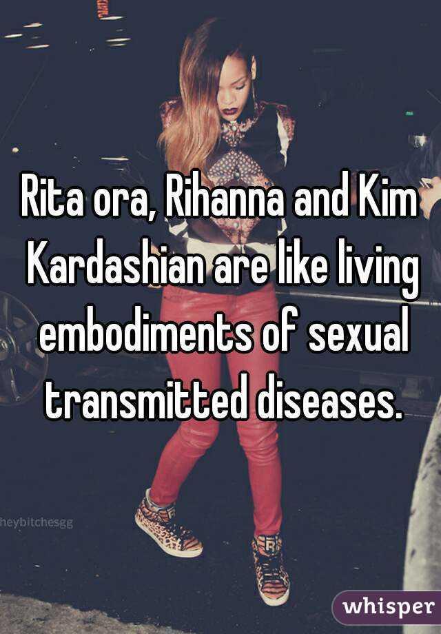 Rita ora, Rihanna and Kim Kardashian are like living embodiments of sexual transmitted diseases.