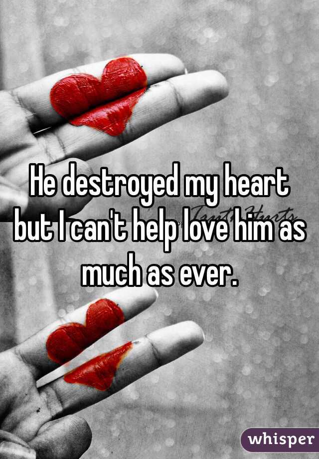 He destroyed my heart but I can't help love him as much as ever.