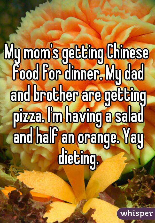 My mom's getting Chinese food for dinner. My dad and brother are getting pizza. I'm having a salad and half an orange. Yay dieting.