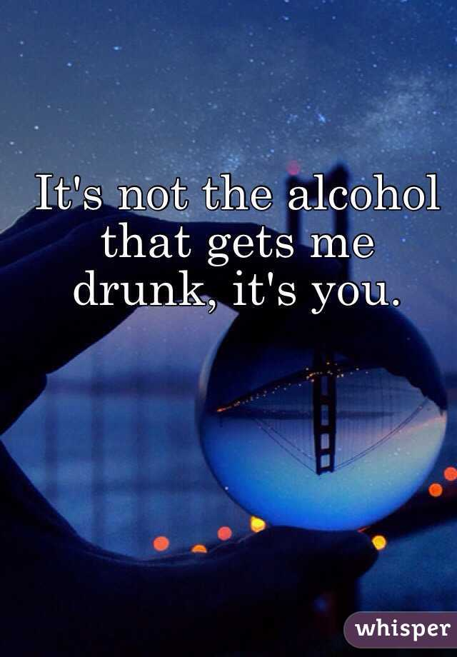 It's not the alcohol that gets me drunk, it's you.