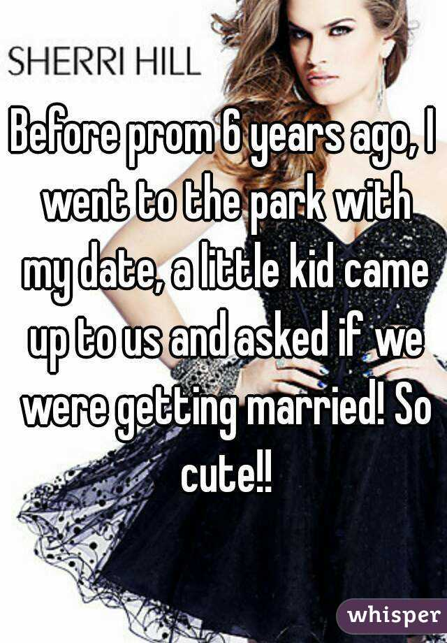 Before prom 6 years ago, I went to the park with my date, a little kid came up to us and asked if we were getting married! So cute!!