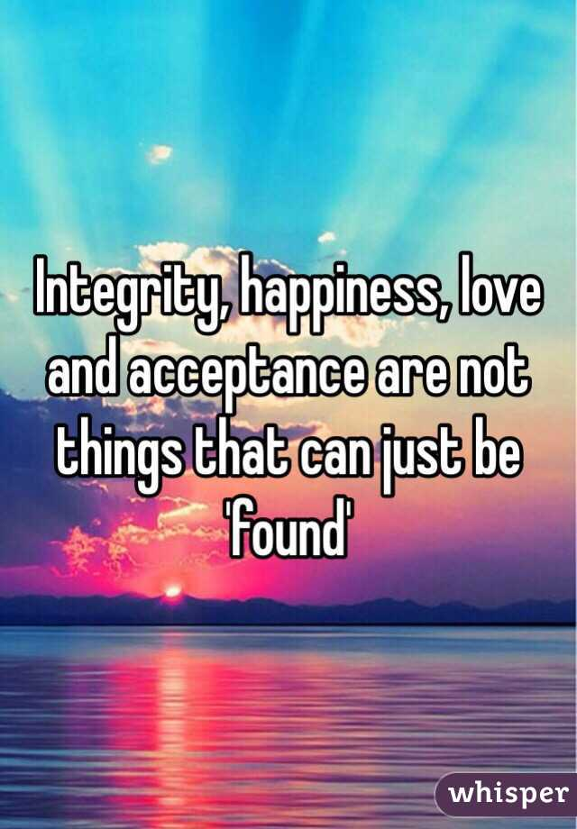 Integrity, happiness, love and acceptance are not things that can just be 'found'