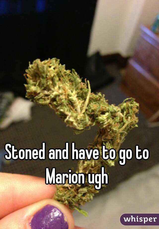 Stoned and have to go to Marion ugh