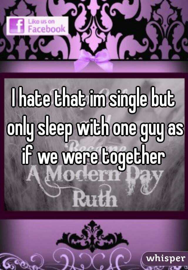 I hate that im single but only sleep with one guy as if we were together