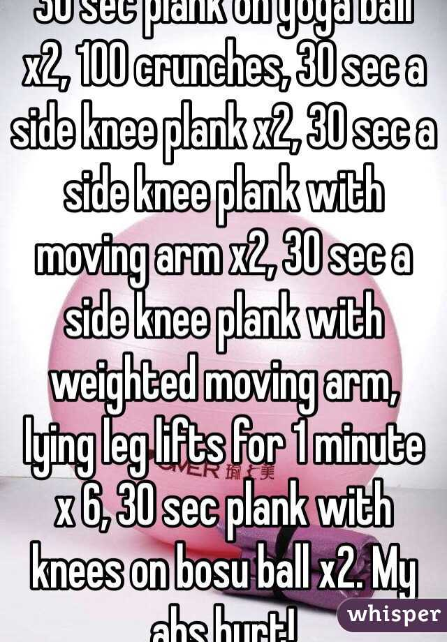 30 sec plank on yoga ball x2, 100 crunches, 30 sec a side knee plank x2, 30 sec a side knee plank with moving arm x2, 30 sec a side knee plank with weighted moving arm, lying leg lifts for 1 minute x 6, 30 sec plank with knees on bosu ball x2. My abs hurt!