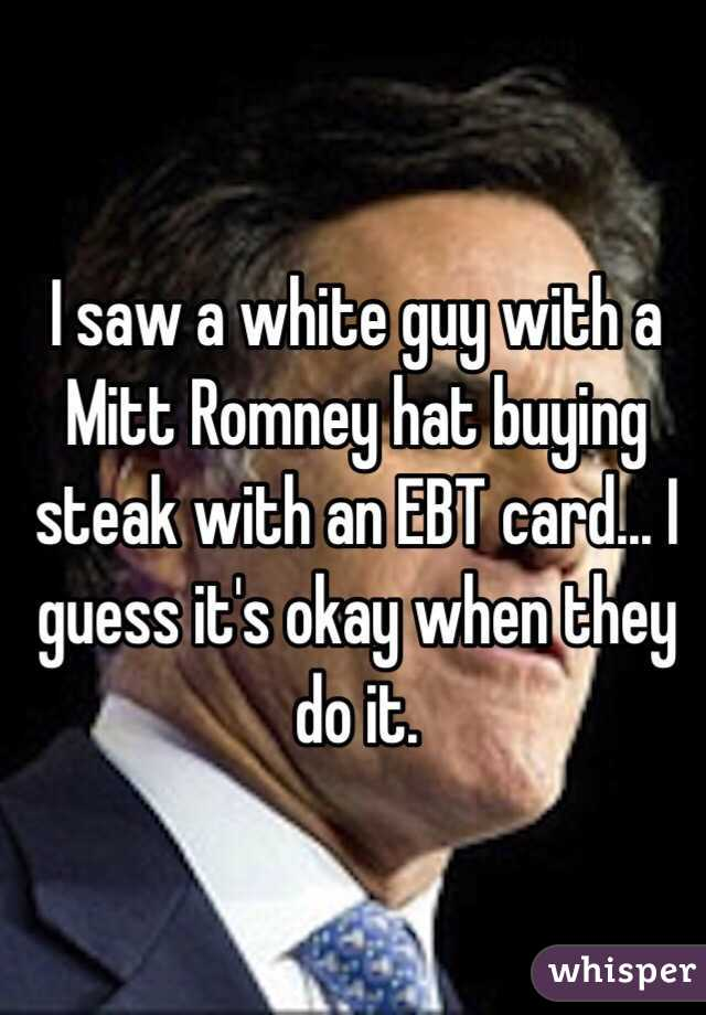 I saw a white guy with a Mitt Romney hat buying steak with an EBT card... I guess it's okay when they do it.