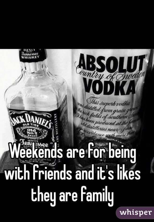 Weekends are for being with friends and it's likes they are family