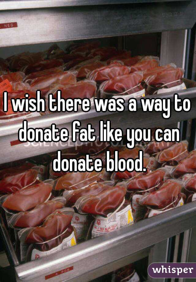 I wish there was a way to donate fat like you can donate blood.