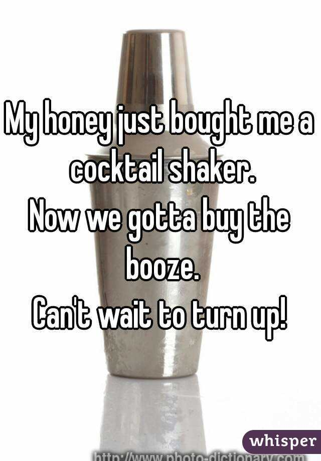 My honey just bought me a cocktail shaker. Now we gotta buy the booze. Can't wait to turn up!