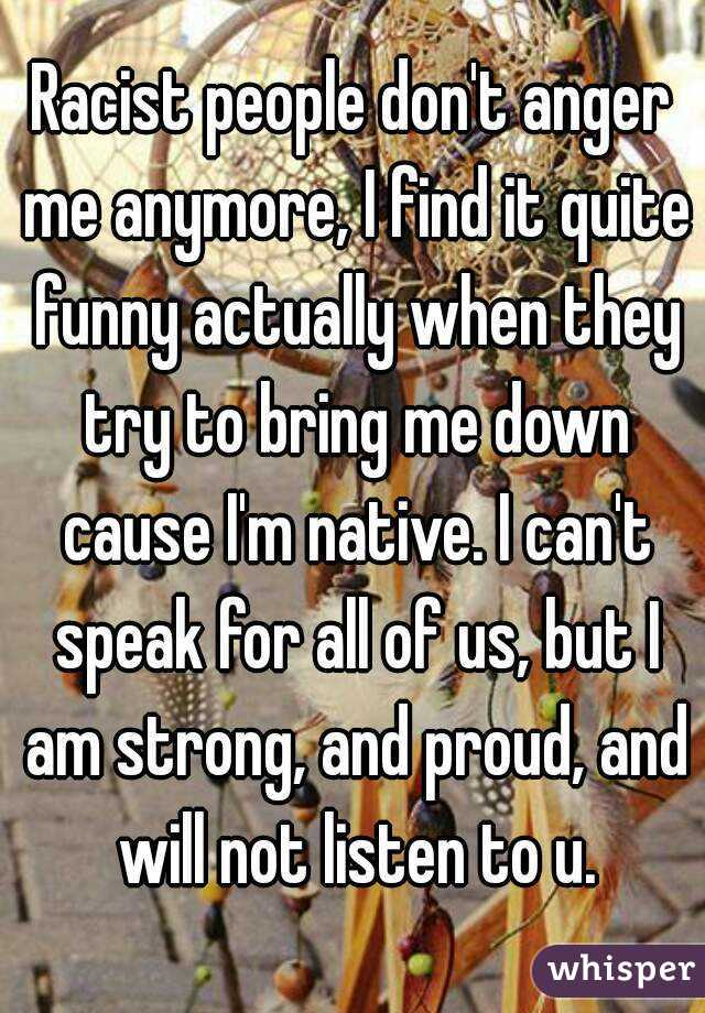 Racist people don't anger me anymore, I find it quite funny actually when they try to bring me down cause I'm native. I can't speak for all of us, but I am strong, and proud, and will not listen to u.