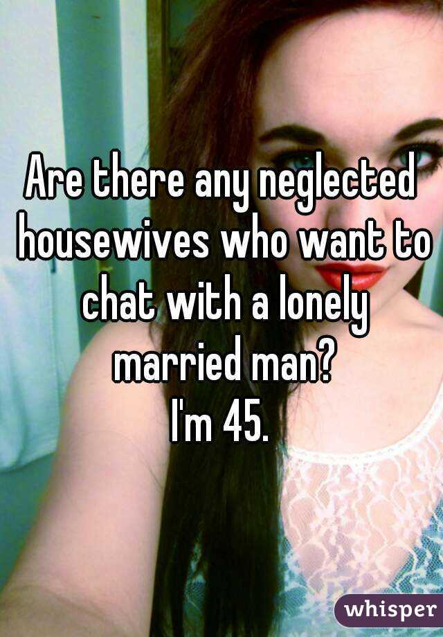 Are there any neglected housewives who want to chat with a lonely married man? I'm 45.