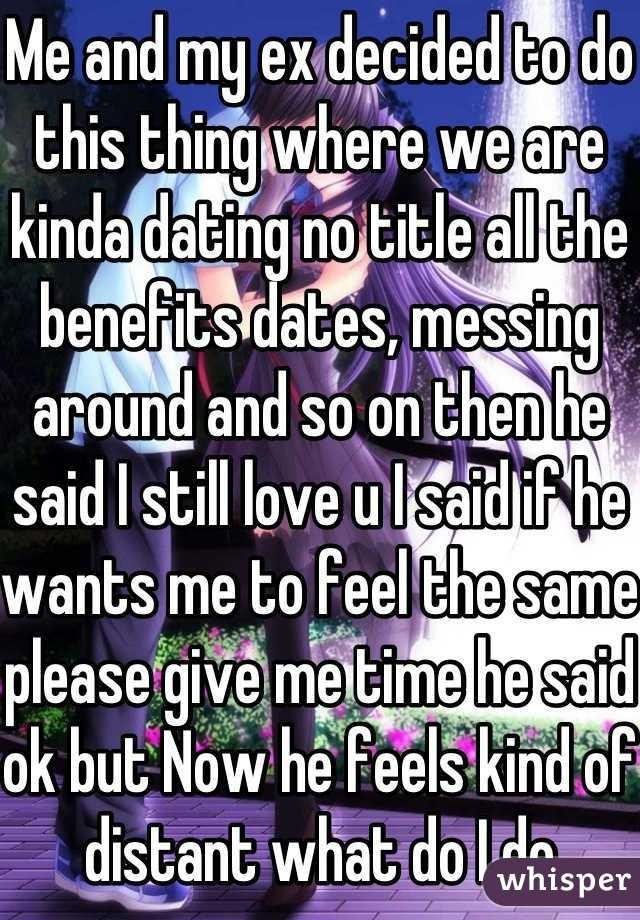 Me and my ex decided to do this thing where we are kinda dating no title all the benefits dates, messing around and so on then he said I still love u I said if he wants me to feel the same please give me time he said ok but Now he feels kind of distant what do I do