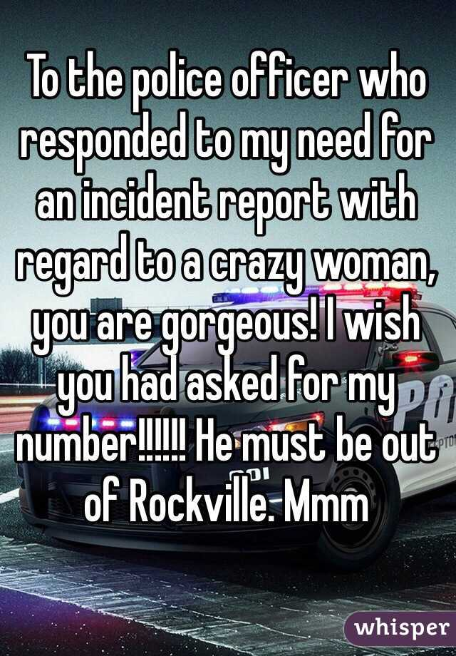 To the police officer who responded to my need for an incident report with regard to a crazy woman, you are gorgeous! I wish you had asked for my number!!!!!! He must be out of Rockville. Mmm