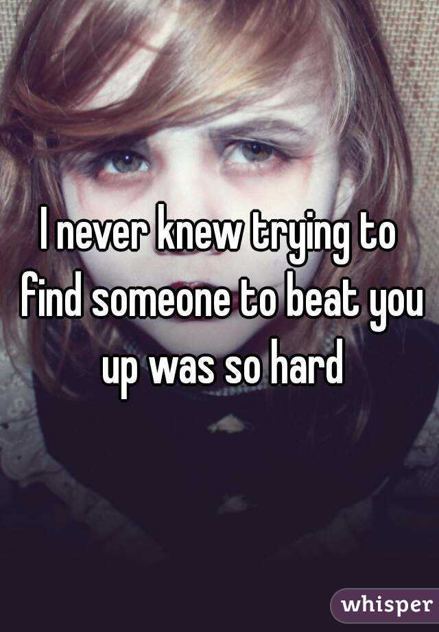 I never knew trying to find someone to beat you up was so hard